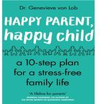 Happy Parent, Happy Child, 10 Steps to Stress-free Family Life