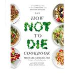 The How Not To Die Cookbook Over 100 Recipes
